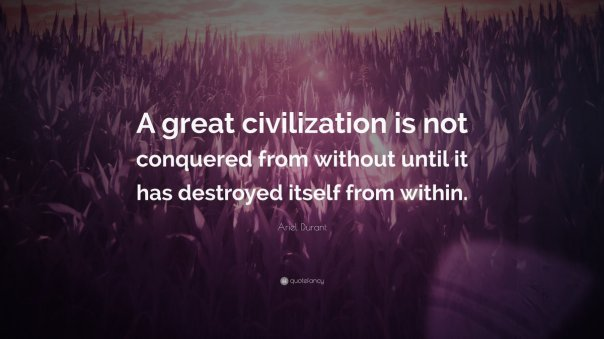 democrat - great civilizations are not conquered from without until it has destroyed itself from within