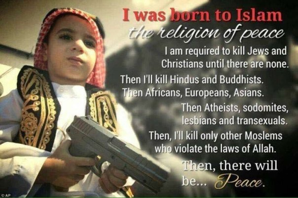 islam - i was born to islam the religion of eace i am required to kill jews christians hindus buddhists atheists sodomites lesbians transexuals then peace