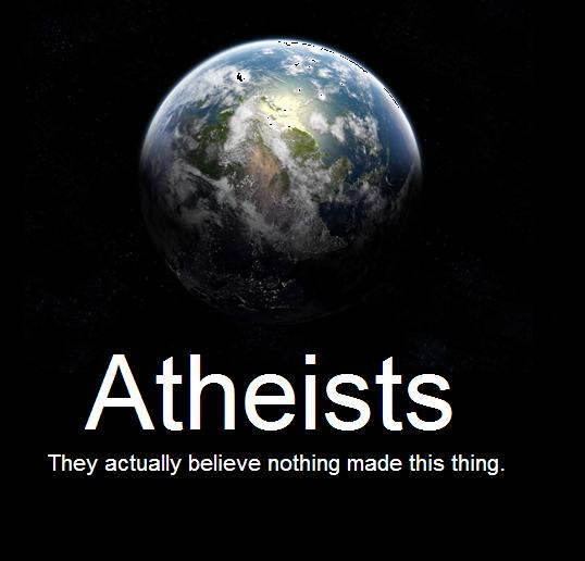 atheists - actually believe nothing made the Earth
