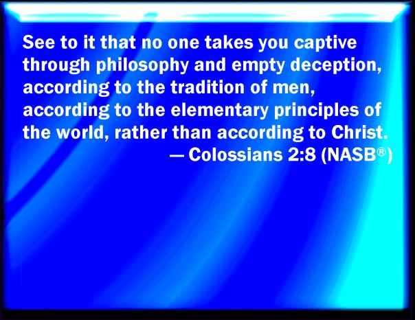 jesus - evolution - see to it that no one takes you capative through philosophy and empty deception according to the traditons of men