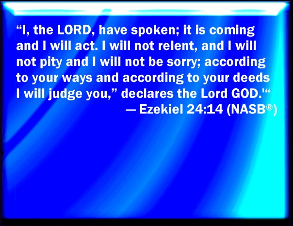 Jesus - God hates sin - Ezeliel 24 14 i the lord have spoken it is coming and i will act i will not relent and i will not pity and i will not be sorry i will judge you