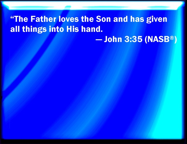 jesus - the father loves the son and has given all things into his hands