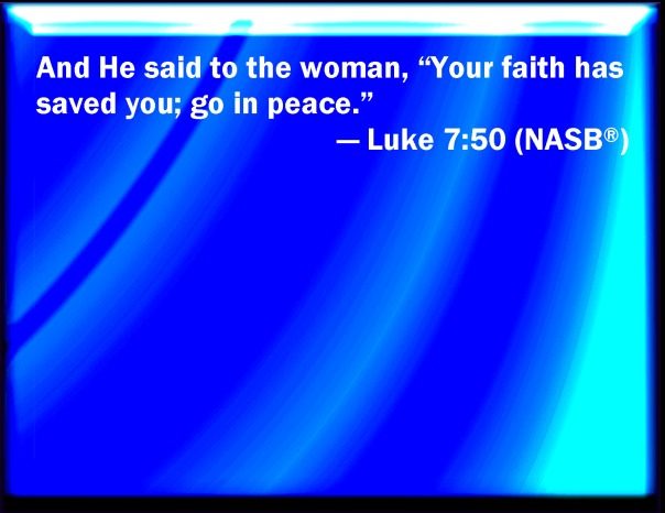 jesus - your faith has saved you go in peace nasb