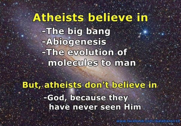 atheism - believe in big bang abiogenesis molecues to man but not God because they've never seen Him
