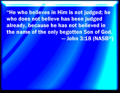 Jesus - he who believes in Him is not judged but he who does not belive is judged already because he has not believed in the only begotten Son of God